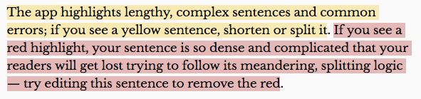 Image showing the following text highlighted in yellow and red as indicated: (highlighted in yellow) The app highlights lengthy, complex sentences and common errors; if you see a yellow sentence, shorten or split it. (highlighted in red) If you see a red highlight, your sentence is so dense and complicated that your readers will get lost trying to follow its meandering, splitting logic - try editing this sentence to remove the red.
